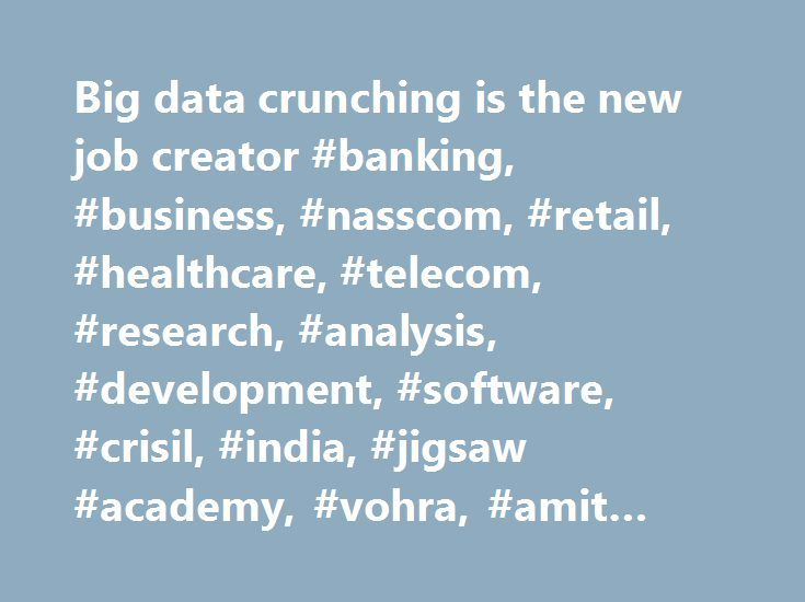 Big data crunching is the new job creator #banking, #business, #nasscom, #retail, #healthcare, #telecom, #research, #analysis, #development, #software, #crisil, #india, #jigsaw #academy, #vohra, #amit #chatterjee http://realestate.remmont.com/big-data-crunching-is-the-new-job-creator-banking-business-nasscom-retail-healthcare-telecom-research-analysis-development-software-crisil-india-jigsaw-academy-vohra-amit/  # Big data crunching is the new job creator Upto 50k job openings in big data…