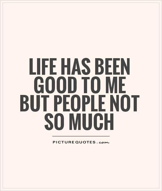 Life has been good to me but people not so much. Life quotes on PictureQuotes.com.