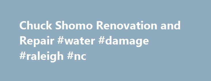 Chuck Shomo Renovation and Repair #water #damage #raleigh #nc http://oklahoma.nef2.com/chuck-shomo-renovation-and-repair-water-damage-raleigh-nc/  # Chuck Shomo Renovation and Repair Corp. is a full-service Raleigh remodeling company. Our projects include residential and commercial remodeling, fire and water damage restoration. rotten wood repair. and maintenance/handyman services. We have completed thousands of projects for Retail Developers, Property Managers, HOA's, Homeowners, and…