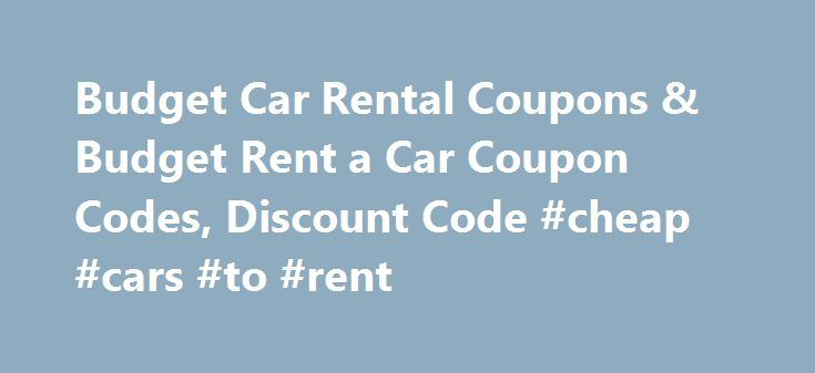 Budget Car Rental Coupons & Budget Rent a Car Coupon Codes, Discount Code #cheap #cars #to #rent http://renta.remmont.com/budget-car-rental-coupons-budget-rent-a-car-coupon-codes-discount-code-cheap-cars-to-rent/  #discount rental cars # Budget Car Rental Coupons and Budget Rent a Car Coupon Codes For discount rental cars and trucks, check out these free Budget Car Rental coupons, discount coupon codes and promotions. Visit this page to see the latest Budget coupons, promotional discounts…