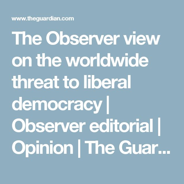 The Observer view on the worldwide threat to liberal democracy | Observer editorial | Opinion | The Guardian