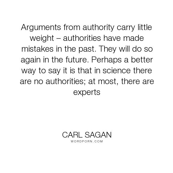 "Carl Sagan - ""Arguments from authority carry little weight � authorities have made mistakes in..."". science, authority, carl-sagan"