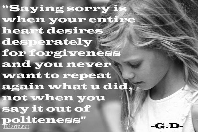 Saying sorry is when your entire heart desires desperately for forgiveness and you never want to repeat again what u did, not when you say it out of politeness