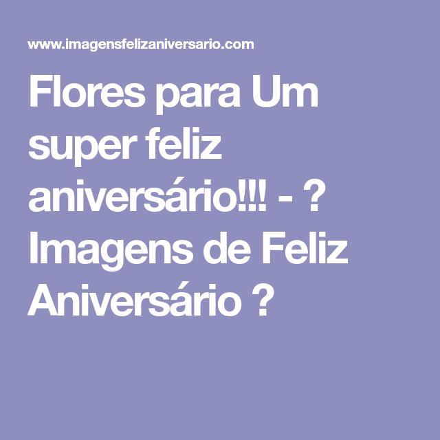 Flores para Um super feliz aniversário!!! - ツ Imagens de Feliz Aniversário ツ