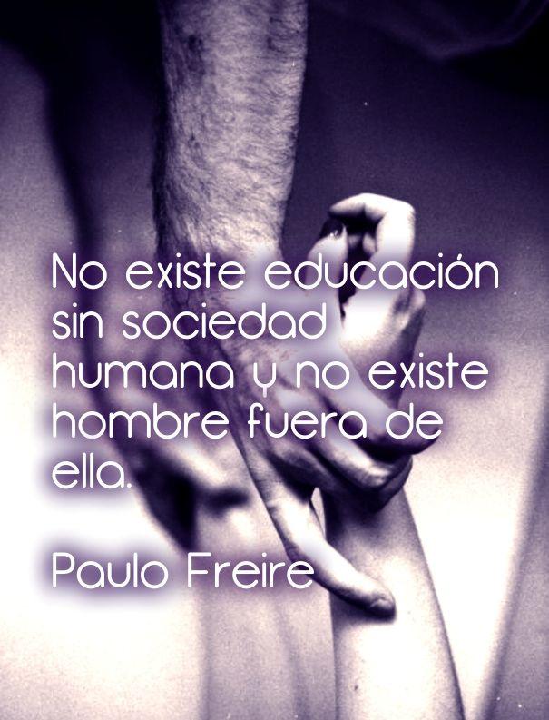 No existe educación sin sociedad humana y no existe hombre fuera de ella. paulo freire