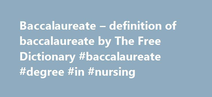 Baccalaureate – definition of baccalaureate by The Free Dictionary #baccalaureate #degree #in #nursing http://colorado-springs.remmont.com/baccalaureate-definition-of-baccalaureate-by-the-free-dictionary-baccalaureate-degree-in-nursing/  # baccalaureate [Medieval Latin baccalaure tus. from baccal rius. bachelor (influenced by laure tus. crowned with laurel ); see bachelor .] baccalaureate 1. (Education) the university degree of Bachelor or Arts, Bachelor of Science, etc 2. (Education) an…