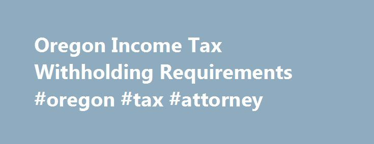 Oregon Income Tax Withholding Requirements #oregon #tax #attorney http://game.nef2.com/oregon-income-tax-withholding-requirements-oregon-tax-attorney/  # Oregon Income Tax Withholding Requirements If your small business has employees working in Oregon, you ll need to withhold and pay Oregon income tax on their salaries. This is in addition to having to withhold federal income tax for those same employees. Here are the basic rules on Oregon state income tax withholding for employees. Get an…