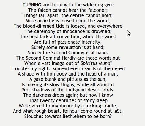 essays yeats the second coming As the title of the poem suggests, yeats poem is a prophetic poem that clearly shows christ's second return to the earth after the world has been engulfed.