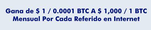 Gana de $ 1 / 0.0001 BTC A $ 1,000 / 1 BTC Mensual Por Cada Referido en Internet.