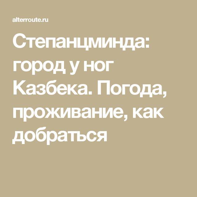 Степанцминда: город у ног Казбека. Погода, проживание, как добраться