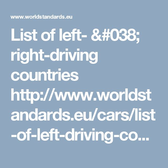 List of left- & right-driving countries http://www.worldstandards.eu/cars/list-of-left-driving-countries/
