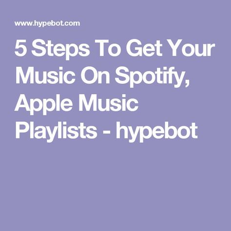 5 Steps To Get Your Music On Spotify, Apple Music Playlists - hypebot
