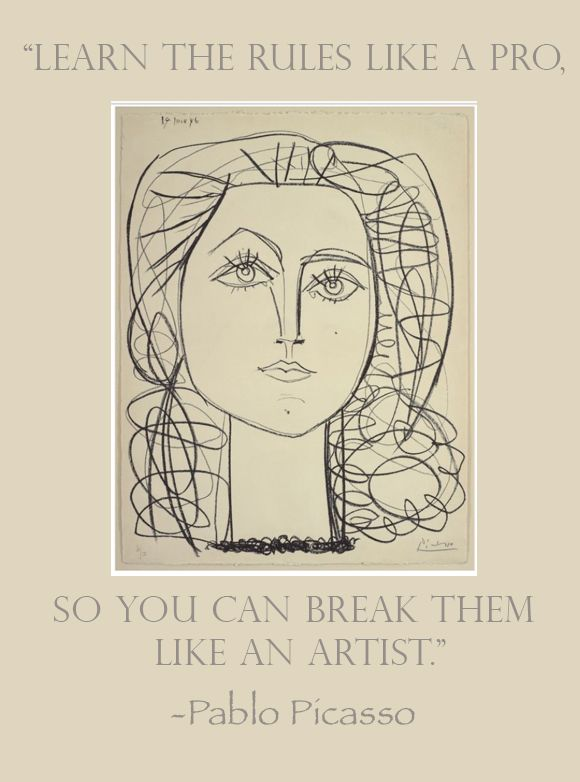 "Pablo Picasso: ""learn the rules like a pro, so you can break them like an artist"""