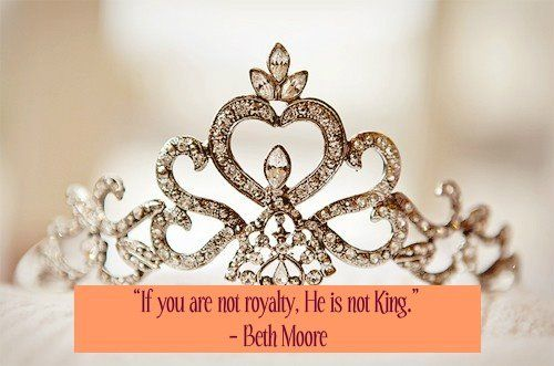 """""""If you are not royalty, He is not King.""""   ― Beth Moore"""