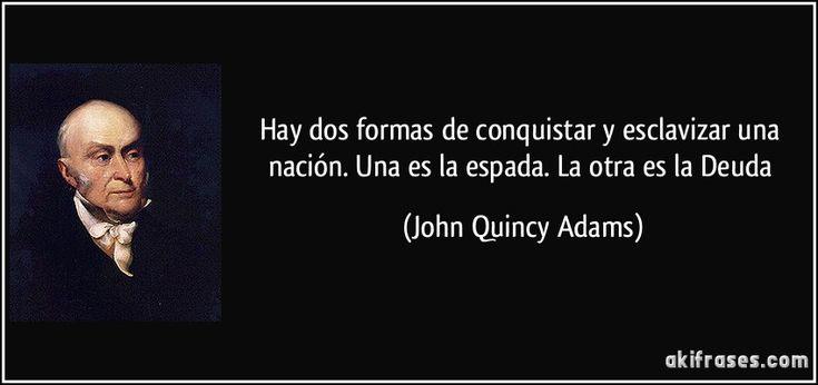 Hay dos formas de conquistar y esclavizar una nación. Una es la espada. La otra es la Deuda (John Quincy Adams)