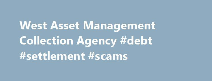 West Asset Management Collection Agency #debt #settlement #scams http://debt.remmont.com/west-asset-management-collection-agency-debt-settlement-scams/  #debt management agency # West Asset Management Collection Agency by Donald Petersen on January 22, 2012 West Asset Management collection agency employs approximately 1,500 employees at 14 call centers located in 13 states plus Makati City, Philippines. According to West Asset Management, the agency collects accounts for 7 of the 10 largest…