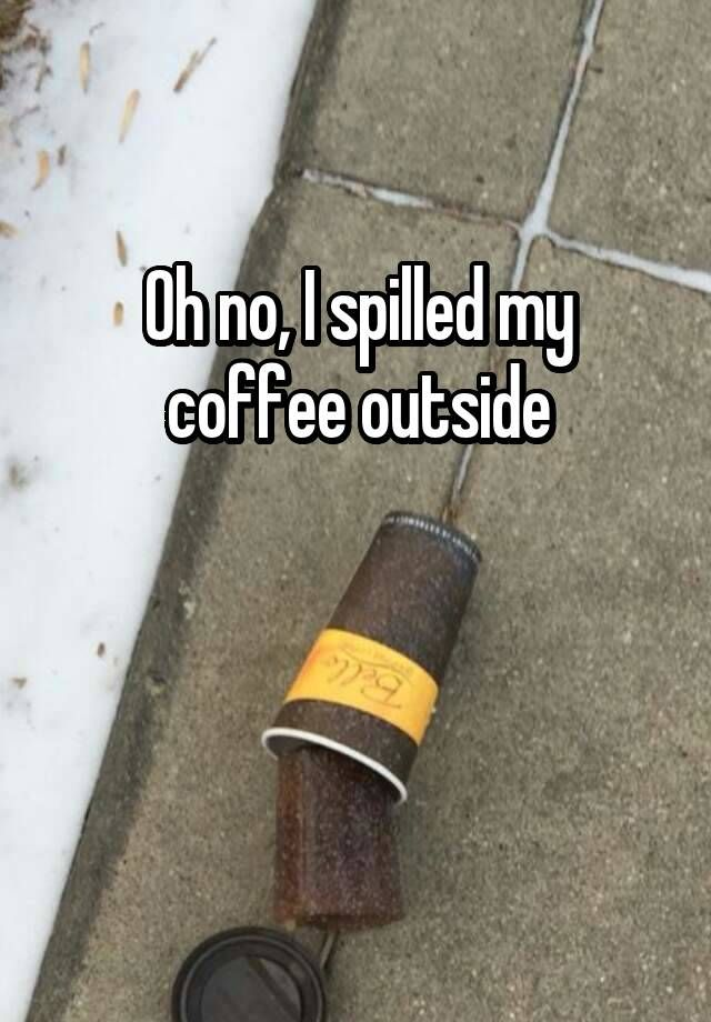 """Oh no, I spilled my coffee outside   """