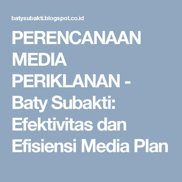 PERENCANAAN MEDIA PERIKLANAN - Baty Subakti: Efektivitas dan Efisiensi Media Plan