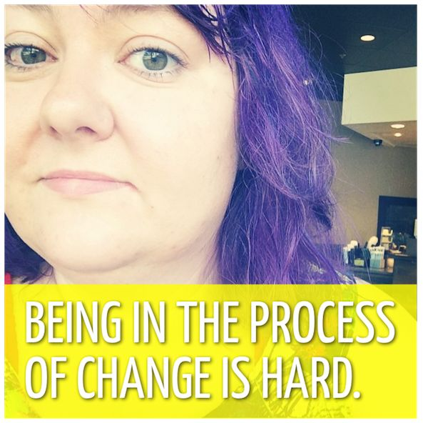 Being in the process of change is hard.