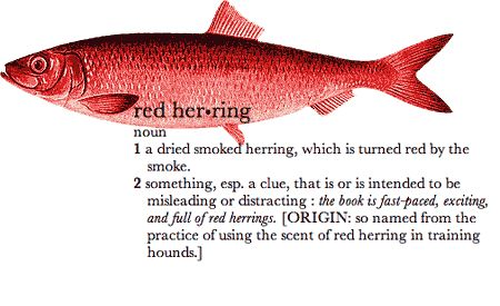 A Red Herring is a fallacy in which an irrelevant topic is presented in order to divert attention from the original issue.