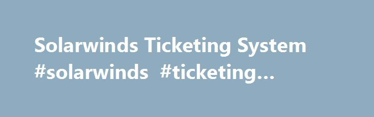 Solarwinds Ticketing System #solarwinds #ticketing #system http://property.nef2.com/solarwinds-ticketing-system-solarwinds-ticketing-system/  # SolarWinds Net Worth is $233 M Sales. SolarWinds Net Worth is $233 M Sales. SolarWinds Inc. is a developer and marketer of network, applications, virtualization and storage management software.The company sells downloadabl SolarWinds Inc. is a developer and marketer of network, applications, virtualization and storage management software.The company…