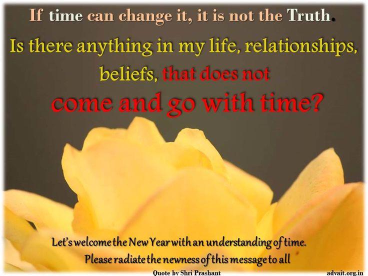 If time can change it, it is not the Truth. Is there anything in my life, relationships, beliefs, that does not come and go with time? ~Prashant Tripathi
