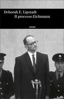 Deborah E. Lipstadt, Il processo Eichmann, Einaudi Storia - DISPONIBILE ANCHE IN EBOOK