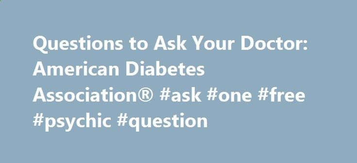 Questions to Ask Your Doctor: American Diabetes Association® #ask #one #free #psychic #question questions.remmont... #ask your doctor # Questions to Ask Your Doctor Your first visit to a doctor who will treat your child's diabetes should have four parts: The doctor should take a medical history (ask questions about your child's life, complications, and previous diabetes treatment plan). The doctor should give your child a complete physical examination. The...