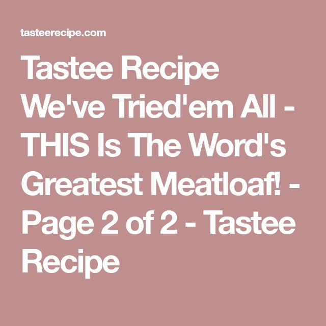 Tastee Recipe We've Tried'em All - THIS Is The Word's Greatest Meatloaf! - Page 2 of 2 - Tastee Recipe