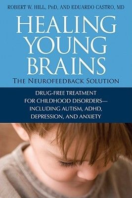 Healing Young Brains: The Neurofeedback Solution; Drug-Free Treatment for Childhood Disorders -- Including Autism, ADHD, Depression, and Anx...