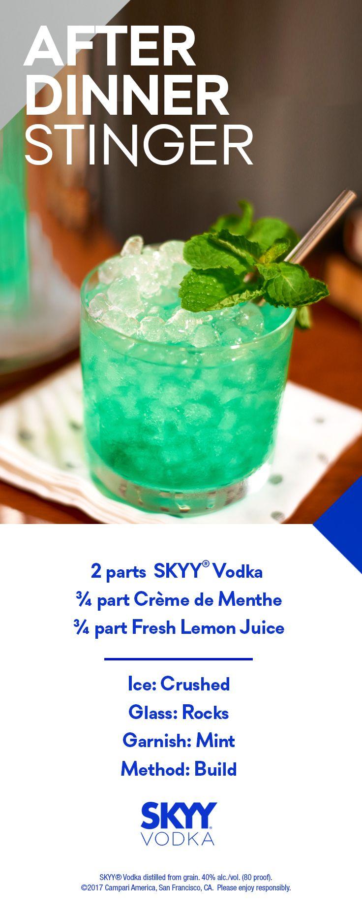 After Dinner Stinger  2 750 ml SKYY Vodka 0.75 750 ml Crème de Menthe 0.75 750 ml Lemon Juice Serving: 28 3 oz glasses Glass: Rocks Ice: Crushed Ice Garnish: Mint Garnish Method: Build in glass