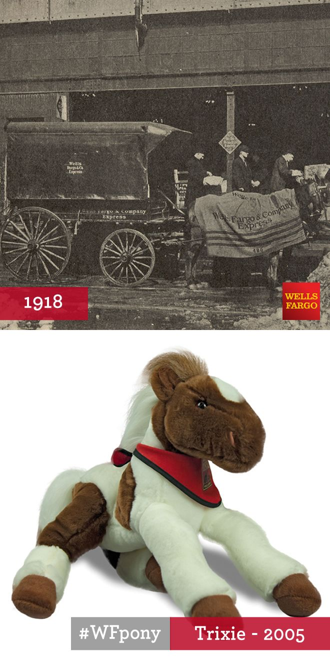 Plush Pony Trixie: Trixie was born and raised in Ardmore, Oklahoma Territory. She started working for Wells Fargo in 1918, pulling the wagon that picked up and delivered Wells Fargo Express packages in her hometown. Trixie's driver carried an iron hitch weight in the wagon, to keep her safely tethered at the curb while he attended to customers' business. A wool blanket kept Trixie warm in the winter.