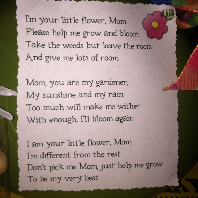 Mother's Day Poem.... Put with a potted flower. 50-cent clay pots at Michaels Craft Store. Kids paint, fill with pebbles, pipe cleaner stem, colored paper flower. Voila!