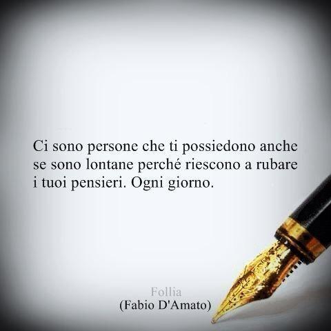 """""""Ci sono persone che ti possiedono anche se sono lontane perché riescono a rubare i tuoi pensieri. Ogni giorno. """" ~ Fabio d'Amato ~"""