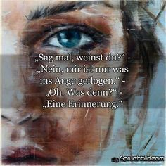 ,, Tell me, are you crying? ' ,, No .  me is only what flown into the eye. ' ,, Oh. What ?' ,, A memory .  ,, Sag mir, weinst du? ' ,, Nein . mir ist nur was ins Auge geflogen. ' ,, Oh. Was denn ? ' ,, Eine Erinnerung .