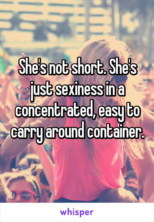 She's not short. She's just sexiness in a concentrated, easy to carry around container.