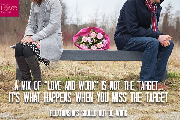 """Anyone can find a relationship that has a mix of love and work.  That's easy!  """"Love and work"""" are not the target.  """"Love and Work"""" are what happen when you miss the target!"""