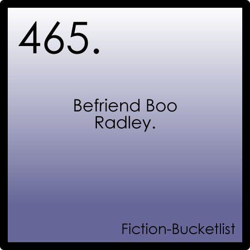 Fiction Bucket List: Befriend Boo Radley. (To Kill a Mockingbird)