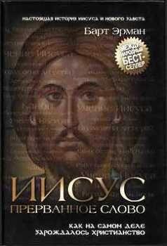 """Книга """"Иисус, прерванное Слово: Как на самом деле зарождалось христианство"""" - Эрман Барт Д. скачать бесплатно"""