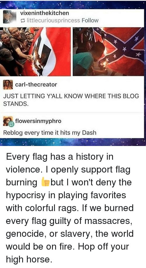 Fire, Horses, and Memes: vixen inthekitchen   littlecuriousprincess Follow   RN carl-thecreator   JUST LETTING YALL KNOW WHERE THIS BLOG   STANDS.   flowersinmyphro   Reblog every time it hits my Dash  Every flag has a history in violence. I openly support flag burning 👍but I won't deny the hypocrisy in playing favorites with colorful rags. If we burned every flag guilty of massacres, genocide, or slavery, the world would be on fire. Hop off your high horse.