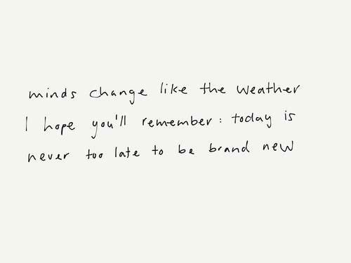 minds change like the weather I hope you'll remember: today is never too late to be brand new