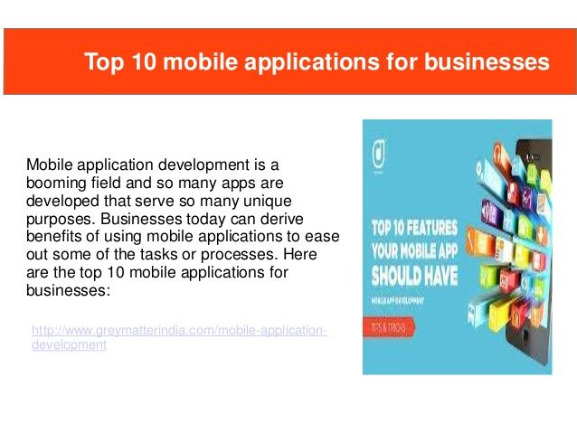 Mobile application development is a booming field and so many apps are developed that serve so many unique purposes. Businesses today can derive benefits of using mobile applications to ease out some of the tasks or processes. Here are the top 10 mobile applications for businesses:  website: http://www.greymatterindia.com/mobile-application-development