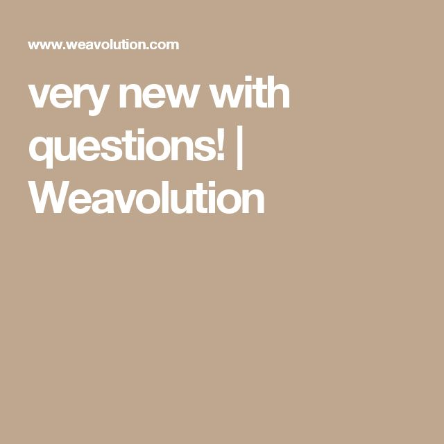 very new with questions! | Weavolution