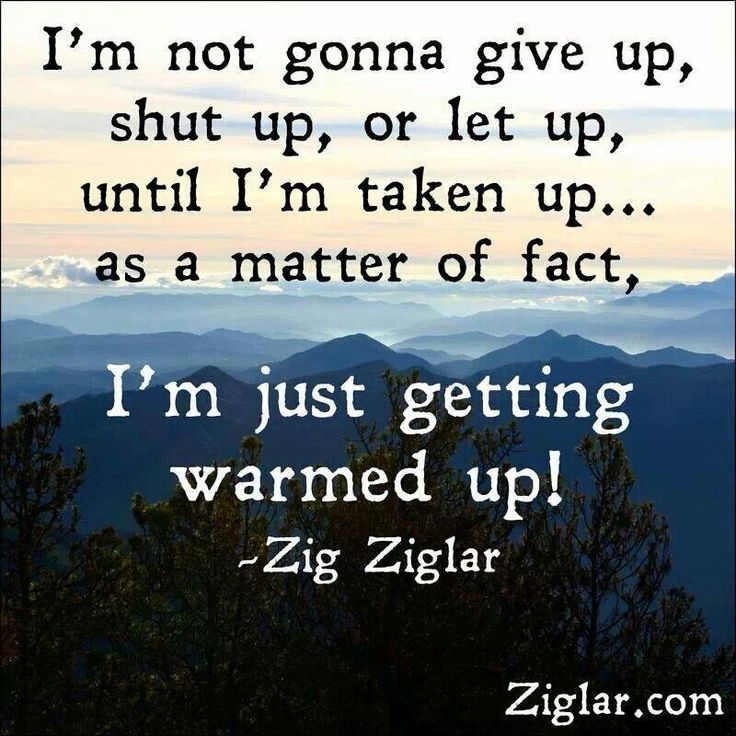 """""""I'm not gonna give up, shut up, or let us, until I'm taken up ... as a matter of fact, I'm just getting warmed up!"""""""