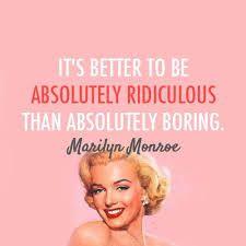 E' meglio essere ridicoli che noiosi... Marilyn Monroe