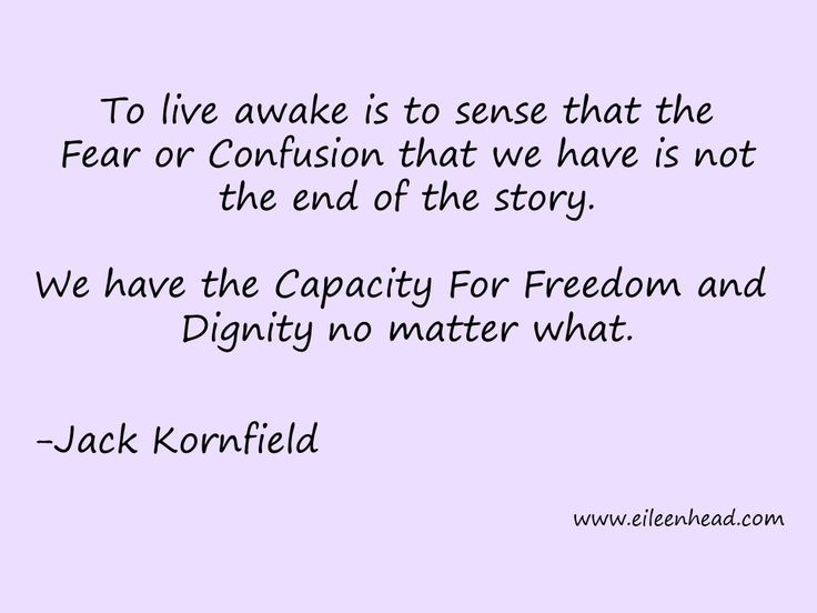 To live awake is to sense that the Fear or Confusion that we have is not the end of the story. We have the Capacity For Freedom and Dignity no matter what. -Jack Kornfield