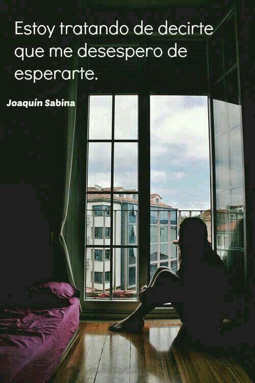 Joaquín sabina *~ Duele tanto la espera. De saber por fin donde estoy parada. Quisiera saber y no me atrevo preguntar por miedo a la respuesta. Mientras tanto, yo solo espero con paciencia.