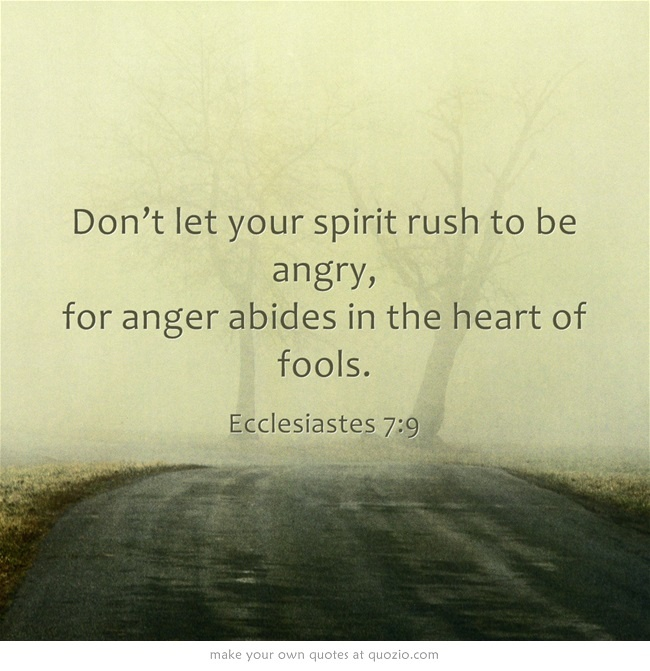 """Don't let your spirit rush to be angry, for anger abides in the heart of fools."" Ecclesiastes 7:9"