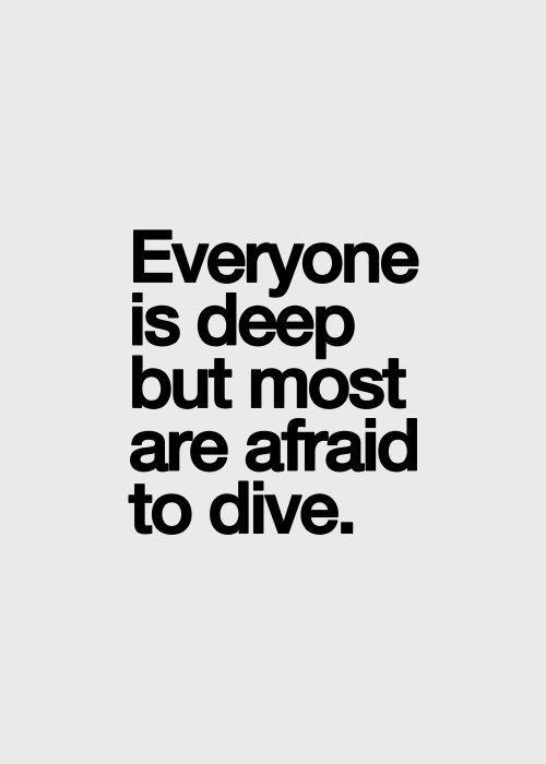 Everyone is deep but most are afraid to dive.