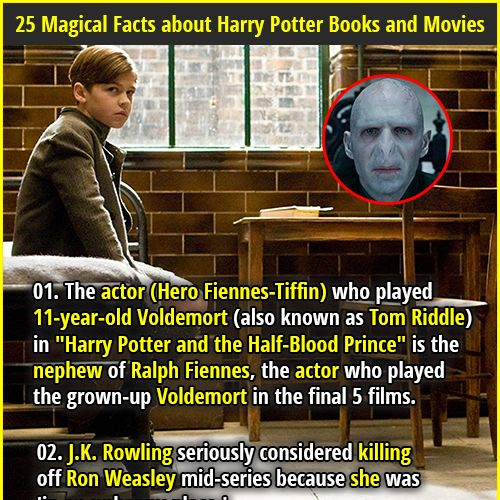 """1. The actor (Hero Fiennes-Tiffin) who played 11-year-old Voldemort (also known as Tom Riddle) in """"Harry Potter and the Half-Blood Prince"""" is the nephew of Ralph Fiennes, the actor who played the grown-up Voldemort in the final 5 films. 2. Voldemort was 71 years old when he died in Harry Potter."""